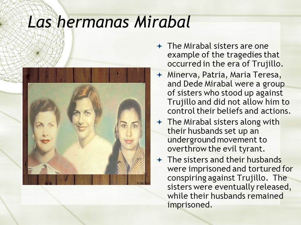 Las hermanas Mirabal The Mirabal sisters are one example of the tragedies that occurred in the era of Trujillo. Minerva, Patria, Maria Teresa, and Ded