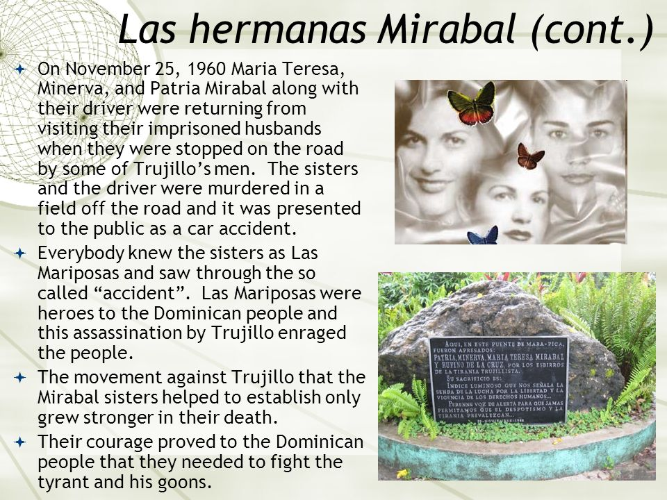 Las hermanas Mirabal (cont.) On November 25, 1960 Maria Teresa, Minerva, and Patria Mirabal along with their driver were returning from visiting their
