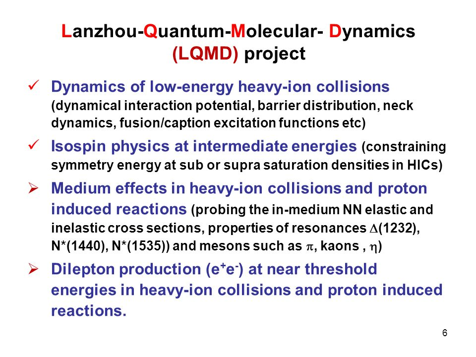 Lanzhou-Quantum-Molecular- Dynamics (LQMD) project Dynamics of low-energy heavy-ion collisions (dynamical interaction potential, barrier distribution, neck dynamics, fusion/caption excitation functions etc) Isospin physics at intermediate energies (constraining symmetry energy at sub or supra saturation densities in HICs) Medium effects in heavy-ion collisions and proton induced reactions (probing the in-medium NN elastic and inelastic cross sections, properties of resonances (1232), N*(1440), N*(1535)) and mesons such as, kaons, ) Dilepton production (e + e - ) at near threshold energies in heavy-ion collisions and proton induced reactions.