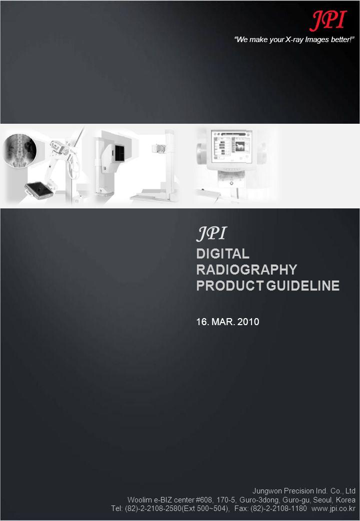 JPI DIGITAL RADIOGRAPHY PRODUCT GUIDELINE 16. MAR. 2010 Jungwon Precision Ind. Co., Ltd Woolim e-BIZ center #608, 170-5, Guro-3dong, Guro-gu, Seoul, K