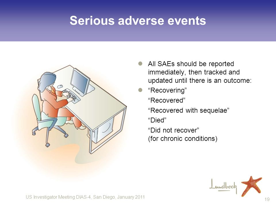 US Investigator Meeting DIAS-4, San Diego, January Serious adverse events All SAEs should be reported immediately, then tracked and updated until there is an outcome: Recovering Recovered Recovered with sequelae Died Did not recover (for chronic conditions)