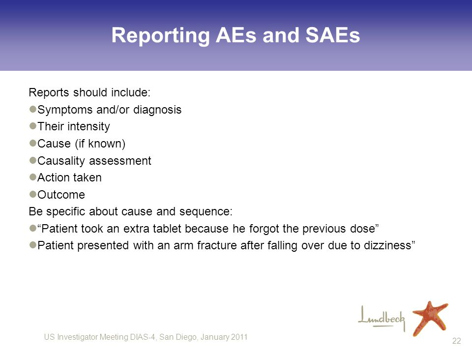 US Investigator Meeting DIAS-4, San Diego, January Reporting AEs and SAEs Reports should include: Symptoms and/or diagnosis Their intensity Cause (if known) Causality assessment Action taken Outcome Be specific about cause and sequence: Patient took an extra tablet because he forgot the previous dose Patient presented with an arm fracture after falling over due to dizziness