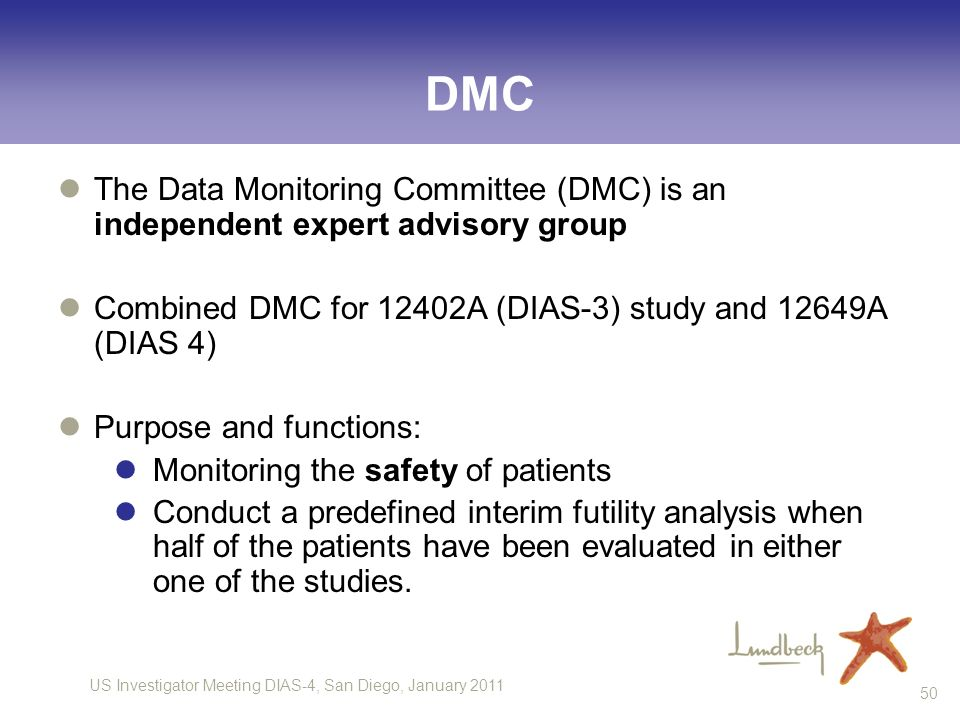 US Investigator Meeting DIAS-4, San Diego, January DMC The Data Monitoring Committee (DMC) is an independent expert advisory group Combined DMC for 12402A (DIAS-3) study and 12649A (DIAS 4) Purpose and functions: Monitoring the safety of patients Conduct a predefined interim futility analysis when half of the patients have been evaluated in either one of the studies.