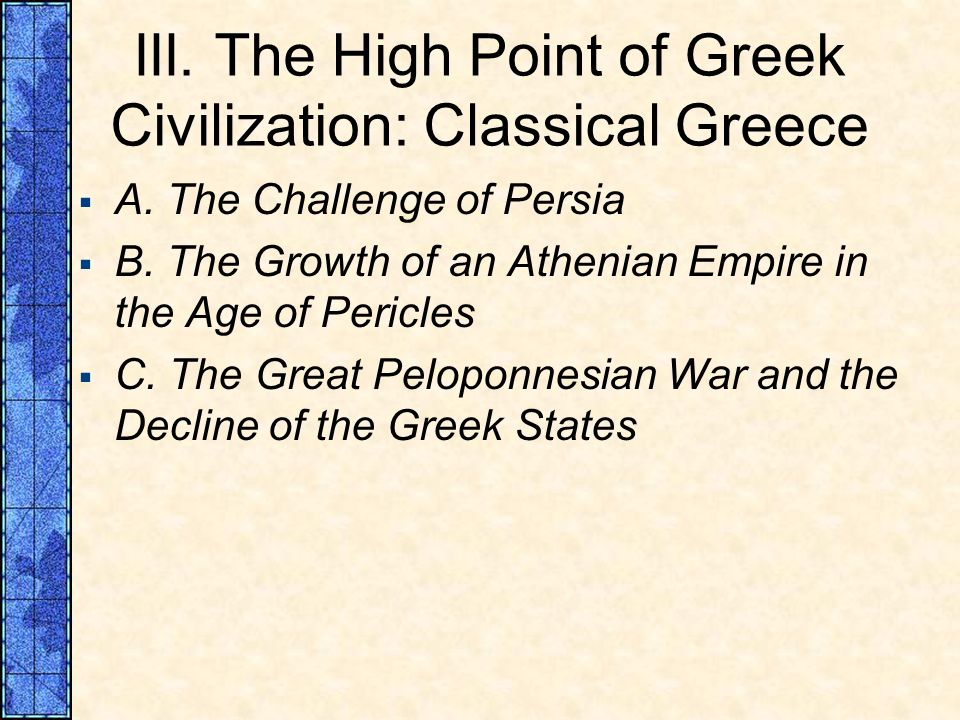 III. The High Point of Greek Civilization: Classical Greece A. The Challenge of Persia B. The Growth of an Athenian Empire in the Age of Pericles C. T