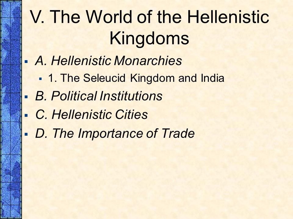 V. The World of the Hellenistic Kingdoms A. Hellenistic Monarchies 1. The Seleucid Kingdom and India B. Political Institutions C. Hellenistic Cities D