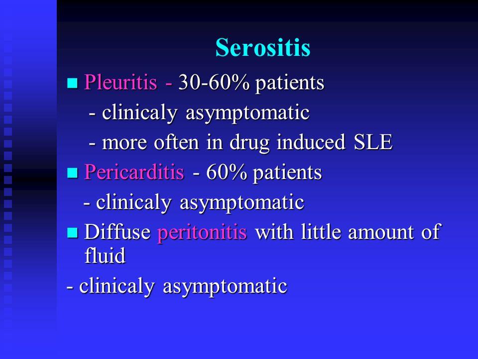 Serositis Pleuritis - 30-60% patients Pleuritis - 30-60% patients - clinicaly asymptomatic - clinicaly asymptomatic - more often in drug induced SLE -