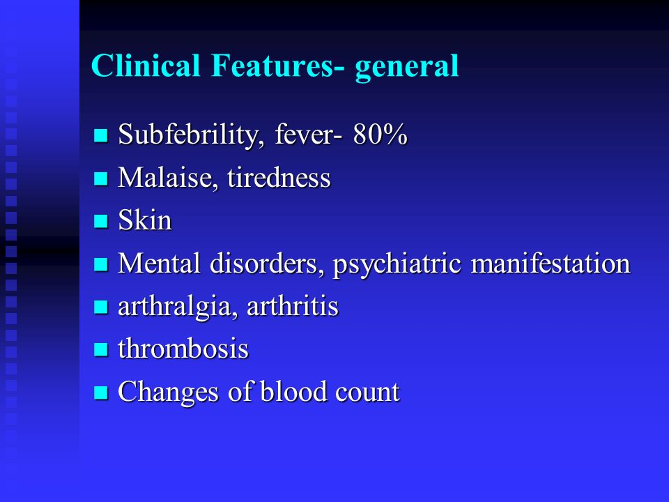 Clinical Features- general Subfebrility, fever- 80% Subfebrility, fever- 80% Malaise, tiredness Malaise, tiredness Skin Skin Mental disorders, psychia