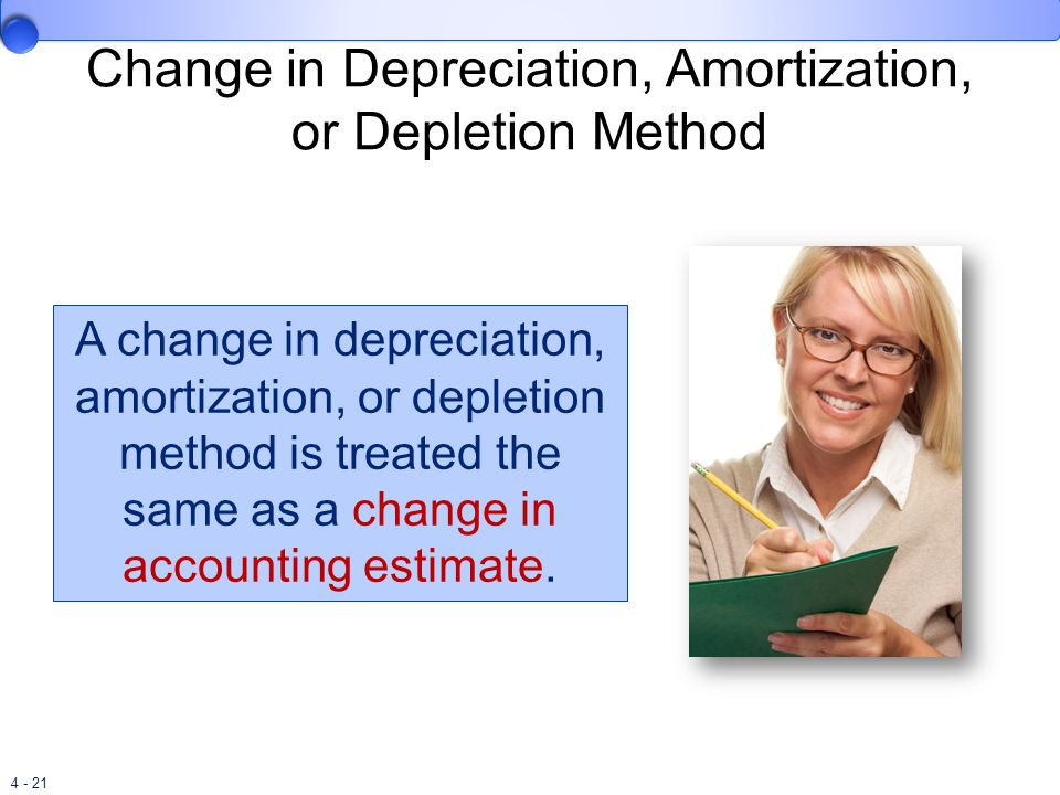 4 - 21 Change in Depreciation, Amortization, or Depletion Method A change in depreciation, amortization, or depletion method is treated the same as a