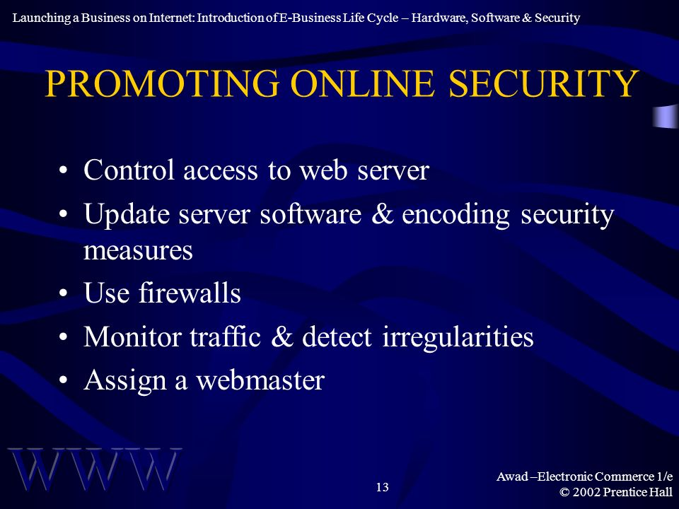 Awad –Electronic Commerce 1/e © 2002 Prentice Hall 13 PROMOTING ONLINE SECURITY Control access to web server Update server software & encoding security measures Use firewalls Monitor traffic & detect irregularities Assign a webmaster Launching a Business on Internet: Introduction of E-Business Life Cycle – Hardware, Software & Security