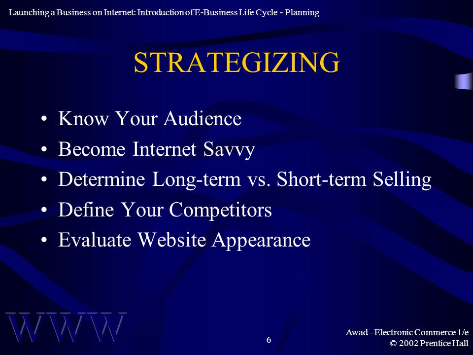 Awad –Electronic Commerce 1/e © 2002 Prentice Hall 6 STRATEGIZING Know Your Audience Become Internet Savvy Determine Long-term vs.