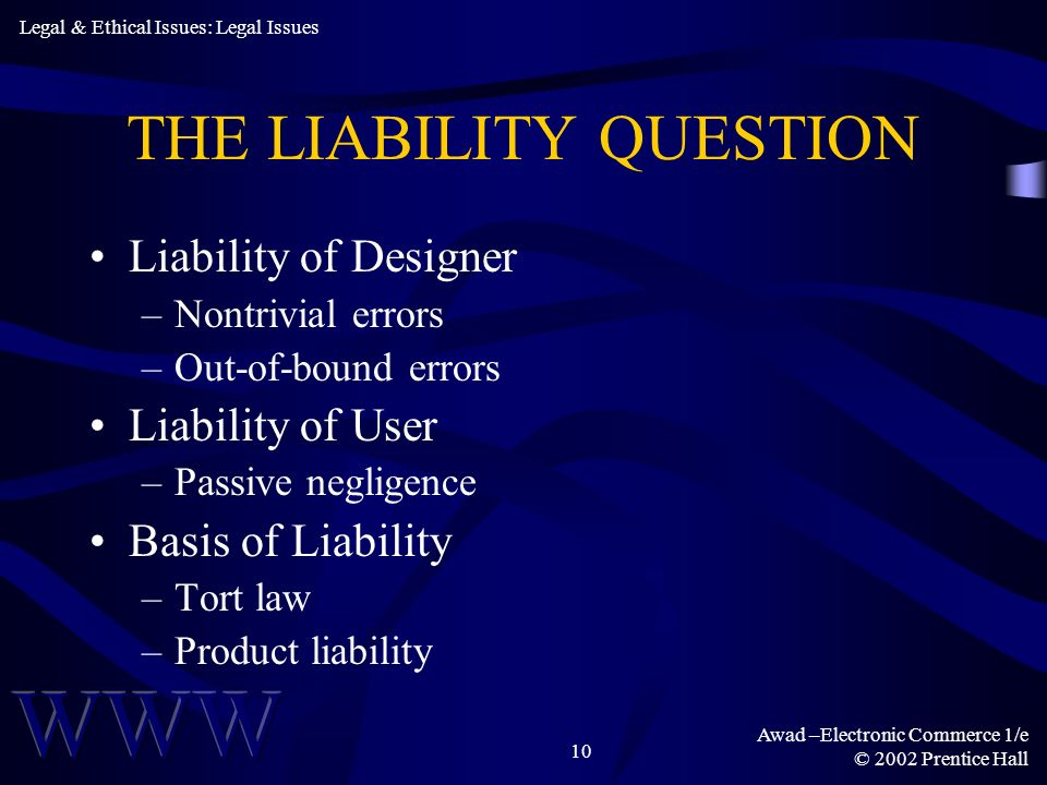 Awad –Electronic Commerce 1/e © 2002 Prentice Hall 10 THE LIABILITY QUESTION Liability of Designer –Nontrivial errors –Out-of-bound errors Liability o