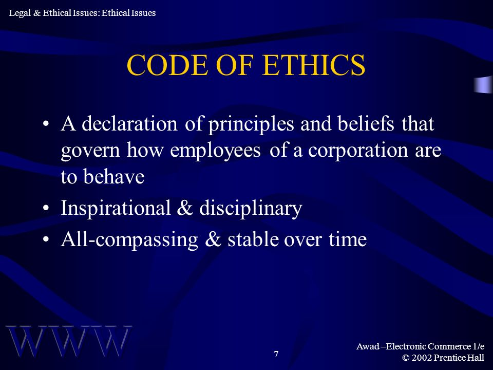 Awad –Electronic Commerce 1/e © 2002 Prentice Hall 7 CODE OF ETHICS A declaration of principles and beliefs that govern how employees of a corporation