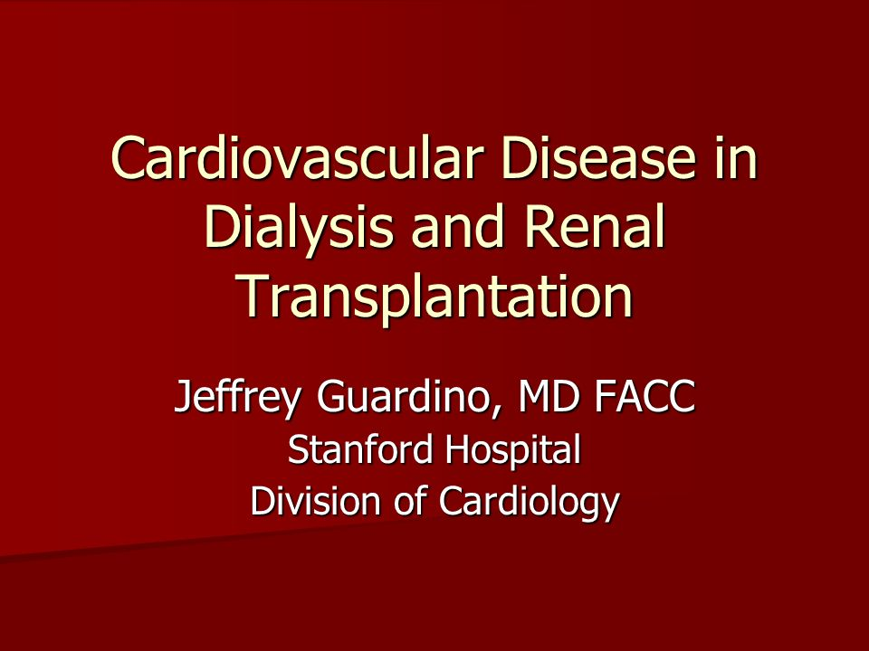 Cardiovascular Disease in Dialysis and Renal Transplantation Jeffrey Guardino, MD FACC Stanford Hospital Division of Cardiology
