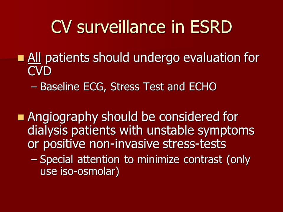 CV surveillance in ESRD All patients should undergo evaluation for CVD All patients should undergo evaluation for CVD –Baseline ECG, Stress Test and E