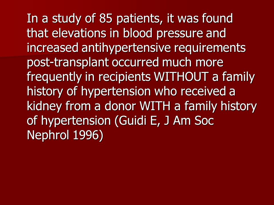In a study of 85 patients, it was found that elevations in blood pressure and increased antihypertensive requirements post-transplant occurred much mo