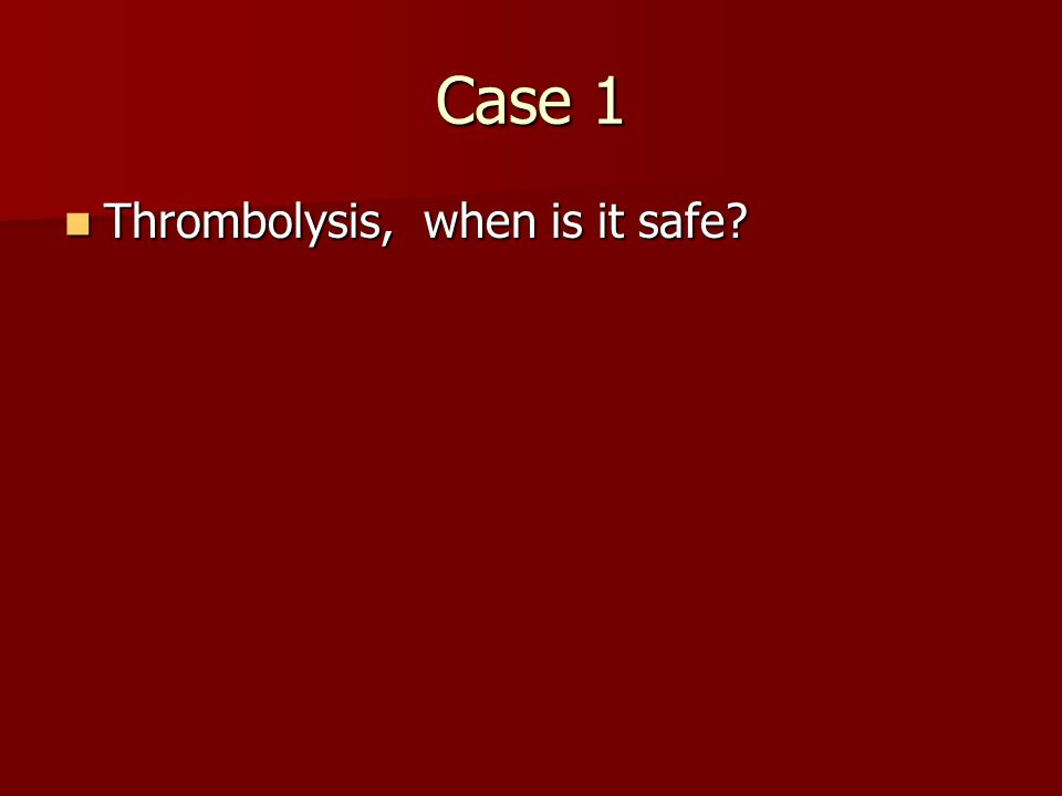 Case 1 Thrombolysis, when is it safe? Thrombolysis, when is it safe?