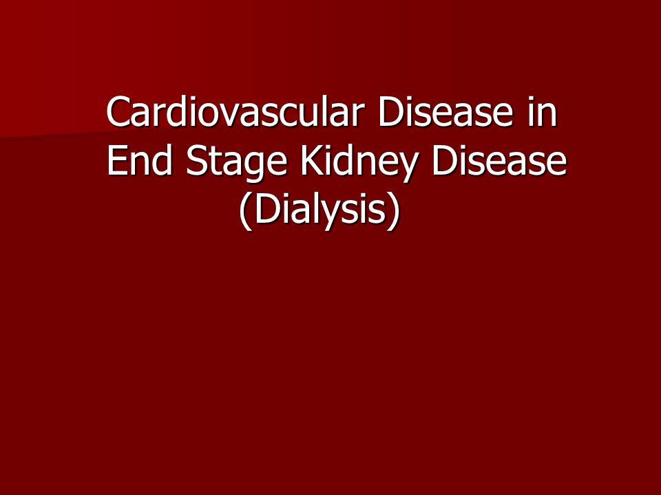 Cardiovascular Disease in End Stage Kidney Disease (Dialysis) Cardiovascular Disease in End Stage Kidney Disease (Dialysis)