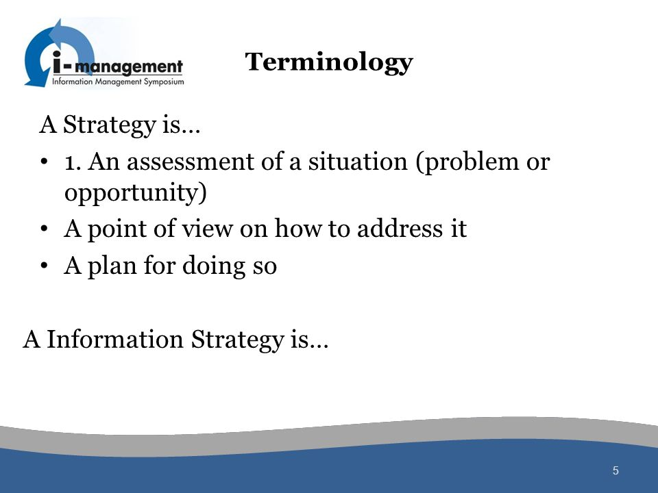 Terminology A Strategy is… 1. An assessment of a situation (problem or opportunity) A point of view on how to address it A plan for doing so 5 A Infor