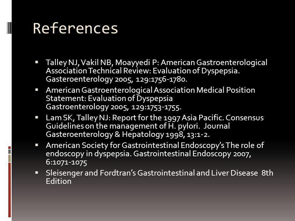 References Talley NJ, Vakil NB, Moayyedi P: American Gastroenterological Association Technical Review: Evaluation of Dyspepsia. Gasteroenterology 2005