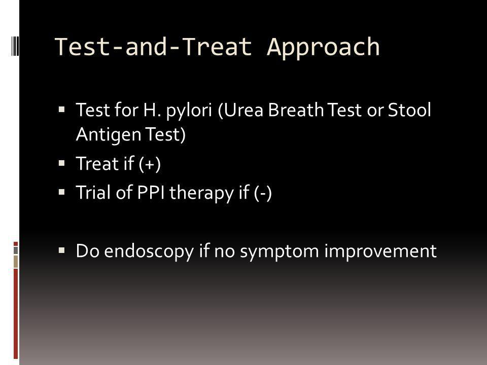 Test-and-Treat Approach Test for H. pylori (Urea Breath Test or Stool Antigen Test) Treat if (+) Trial of PPI therapy if (-) Do endoscopy if no sympto