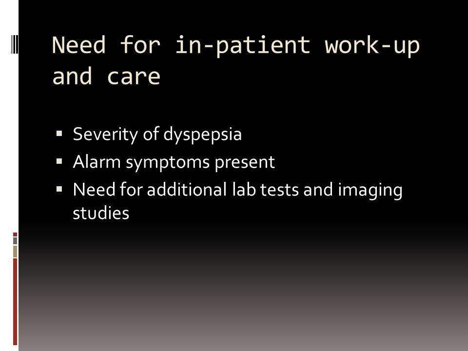 Need for in-patient work-up and care Severity of dyspepsia Alarm symptoms present Need for additional lab tests and imaging studies
