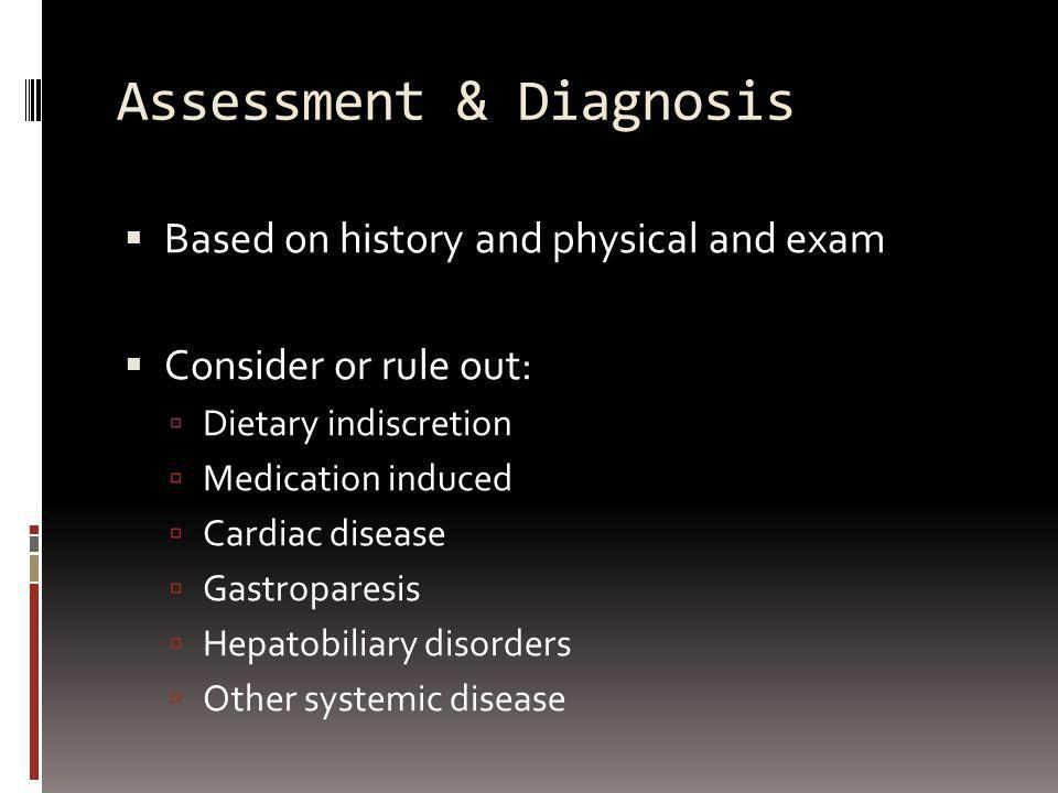 Assessment & Diagnosis Based on history and physical and exam Consider or rule out: Dietary indiscretion Medication induced Cardiac disease Gastropare