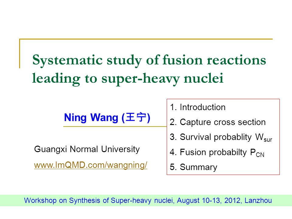 Systematic study of fusion reactions leading to super-heavy nuclei Ning Wang ( ) Guangxi Normal University   Workshop on Synthesis of Super-heavy nuclei, August 10-13, 2012, Lanzhou 1.