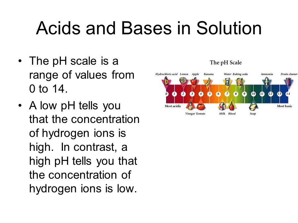 Acids and Bases in Solution The pH scale is a range of values from 0 to 14. A low pH tells you that the concentration of hydrogen ions is high. In con