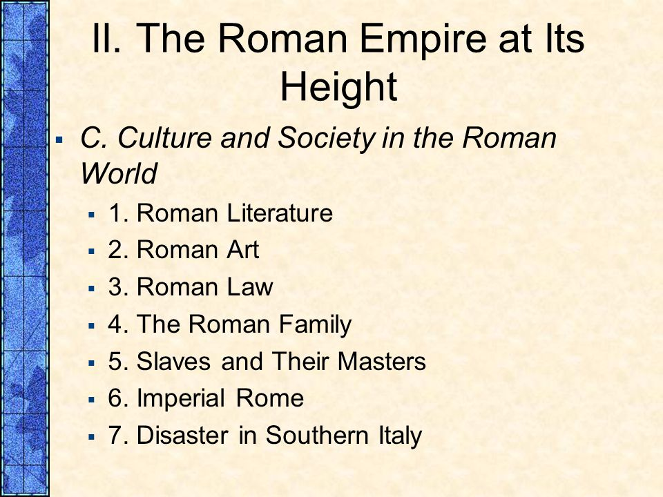 II. The Roman Empire at Its Height C. Culture and Society in the Roman World 1. Roman Literature 2. Roman Art 3. Roman Law 4. The Roman Family 5. Slav