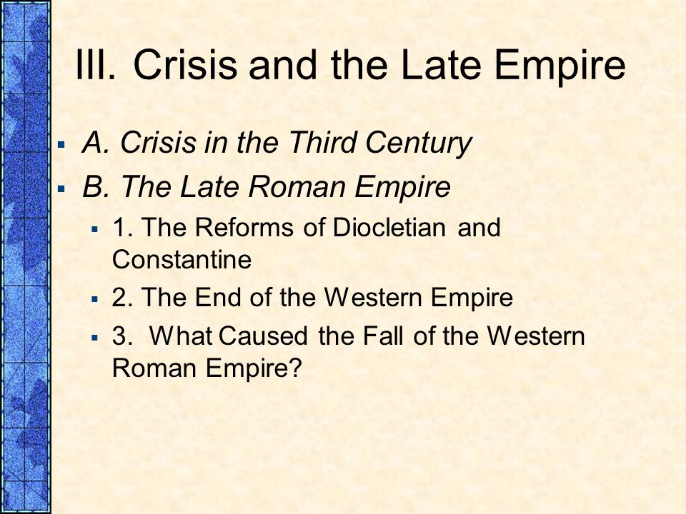 III. Crisis and the Late Empire A. Crisis in the Third Century B. The Late Roman Empire 1. The Reforms of Diocletian and Constantine 2. The End of the