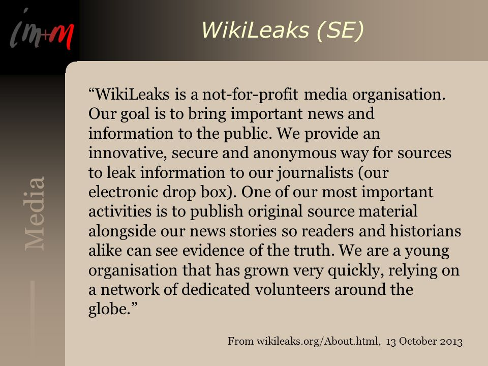 Media WikiLeaks (SE) WikiLeaks is a not-for-profit media organisation. Our goal is to bring important news and information to the public. We provide a