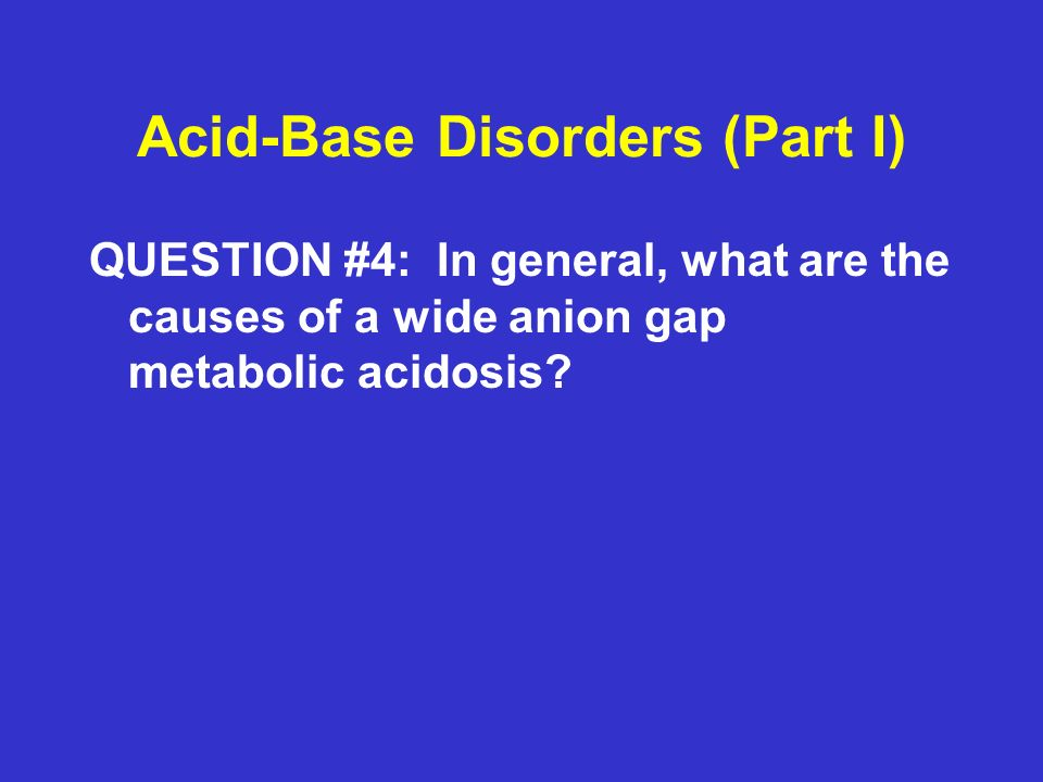 Acid-Base Disorders (Part I) QUESTION #4: In general, what are the causes of a wide anion gap metabolic acidosis