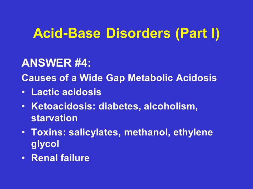 Acid-Base Disorders (Part I) ANSWER #4: Causes of a Wide Gap Metabolic Acidosis Lactic acidosis Ketoacidosis: diabetes, alcoholism, starvation Toxins: salicylates, methanol, ethylene glycol Renal failure