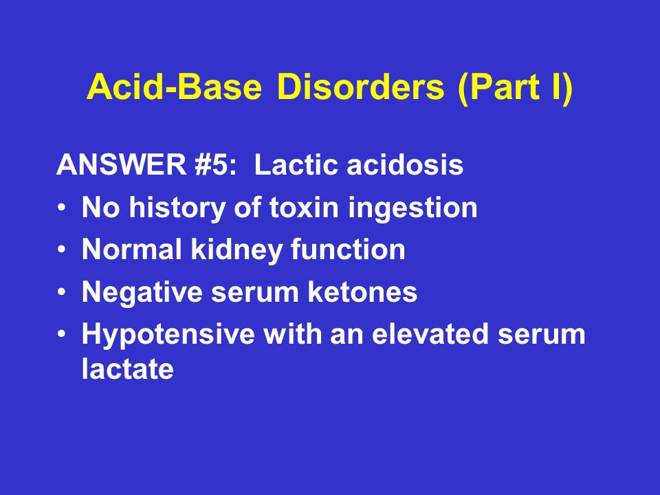 Acid-Base Disorders (Part I) ANSWER #5: Lactic acidosis No history of toxin ingestion Normal kidney function Negative serum ketones Hypotensive with an elevated serum lactate