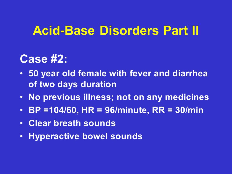 Acid-Base Disorders Part II Case #2: 50 year old female with fever and diarrhea of two days duration No previous illness; not on any medicines BP =104/60, HR = 96/minute, RR = 30/min Clear breath sounds Hyperactive bowel sounds