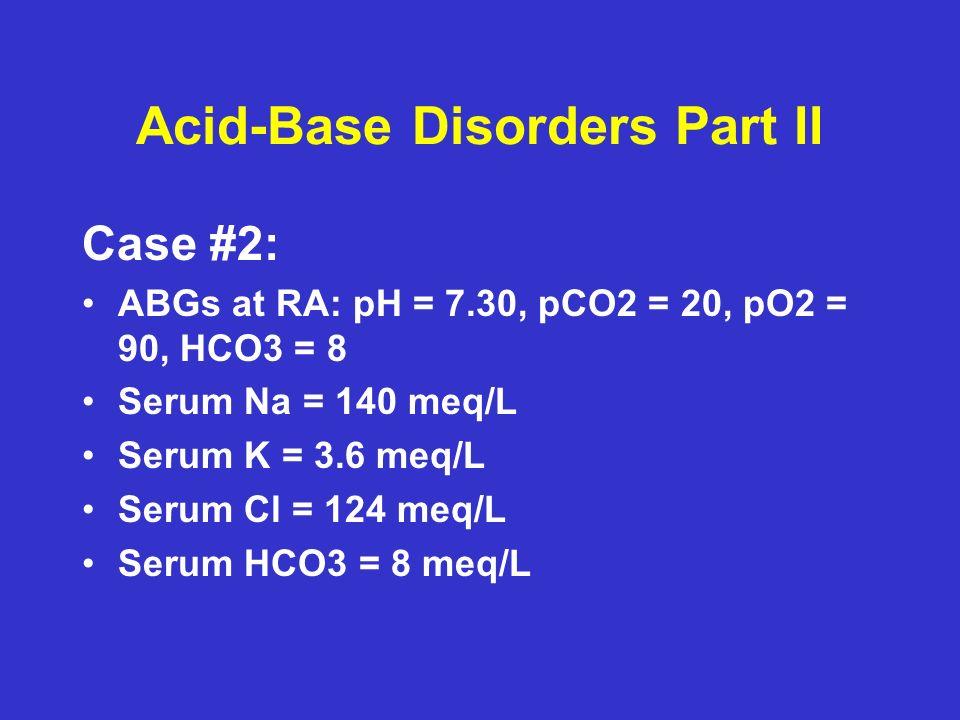 Acid-Base Disorders Part II Case #2: ABGs at RA: pH = 7.30, pCO2 = 20, pO2 = 90, HCO3 = 8 Serum Na = 140 meq/L Serum K = 3.6 meq/L Serum Cl = 124 meq/