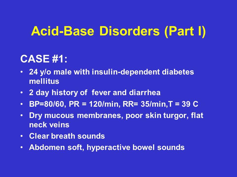Acid-Base Disorders (Part I) CASE #1: Serum Na = 138meq/l Serum K= 4.2meq/l Serum Cl= 108meq/l Serum HCO 3 = 10meq/l Glucose = 350 mg/dl ABGs: pH = 7.30, pCO 2 = 23 mmHg, pO 2 = 92 mmHg (room air)