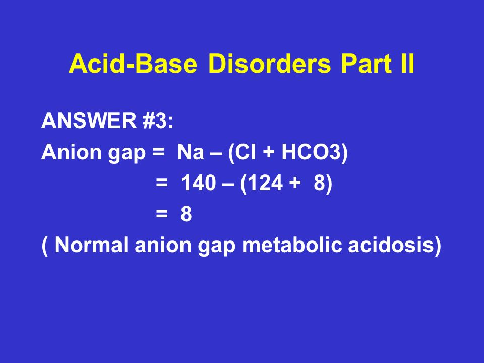 Acid-Base Disorders Part II ANSWER #3: Anion gap = Na – (Cl + HCO3) = 140 – (124 + 8) = 8 ( Normal anion gap metabolic acidosis)