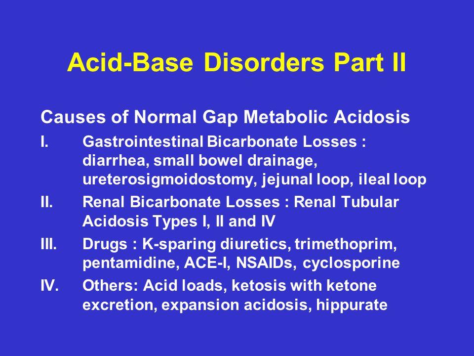 Acid-Base Disorders Part II Causes of Normal Gap Metabolic Acidosis I.Gastrointestinal Bicarbonate Losses : diarrhea, small bowel drainage, ureterosigmoidostomy, jejunal loop, ileal loop II.Renal Bicarbonate Losses : Renal Tubular Acidosis Types I, II and IV III.Drugs : K-sparing diuretics, trimethoprim, pentamidine, ACE-I, NSAIDs, cyclosporine IV.Others: Acid loads, ketosis with ketone excretion, expansion acidosis, hippurate
