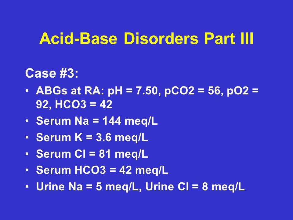 Acid-Base Disorders Part III Case #3: ABGs at RA: pH = 7.50, pCO2 = 56, pO2 = 92, HCO3 = 42 Serum Na = 144 meq/L Serum K = 3.6 meq/L Serum Cl = 81 meq/L Serum HCO3 = 42 meq/L Urine Na = 5 meq/L, Urine Cl = 8 meq/L