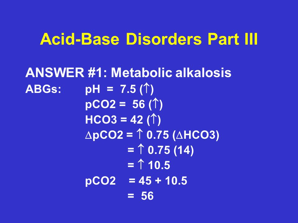 Acid-Base Disorders Part III ANSWER #1: Metabolic alkalosis ABGs:pH = 7.5 ( ) pCO2 = 56 ( ) HCO3 = 42 ( ) pCO2 = 0.75 ( HCO3) = 0.75 (14) = 10.5 pCO2 = 45 + 10.5 = 56