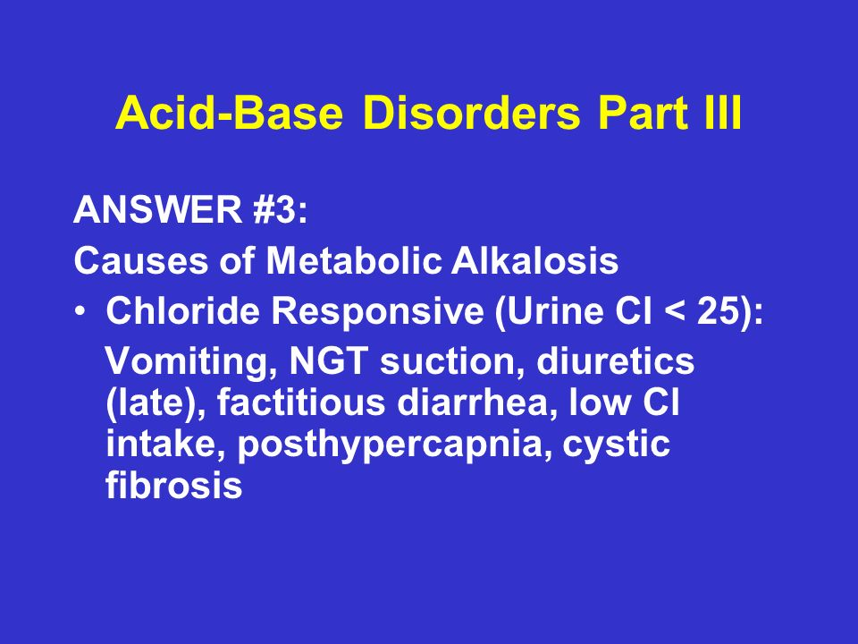 Acid-Base Disorders Part III ANSWER #3: Causes of Metabolic Alkalosis Chloride Responsive (Urine Cl < 25): Vomiting, NGT suction, diuretics (late), factitious diarrhea, low Cl intake, posthypercapnia, cystic fibrosis
