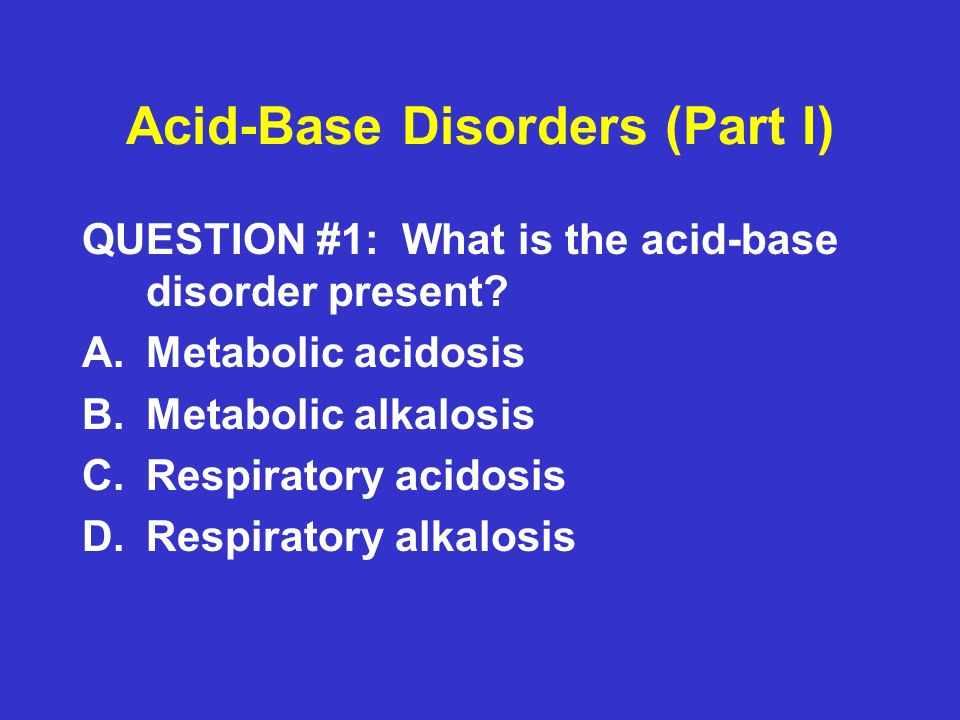 Acid-Base Disorders (Part I) ANSWER #1: Metabolic acidosis ABGs:pH = 7.30 ( ) pCO 2 = 23 ( ) HCO 3 = 10 ( ) pCO 2 = ( 1.5 X HCO 3 ) + 8 = ( 1.5 X 10 ) + 8 = 23 mmHg