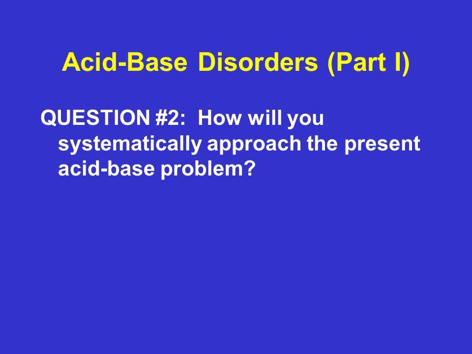 Acid-Base Disorders Part II Case #2: ABGs at RA: pH = 7.30, pCO2 = 20, pO2 = 90, HCO3 = 8 Serum Na = 140 meq/L Serum K = 3.6 meq/L Serum Cl = 124 meq/L Serum HCO3 = 8 meq/L