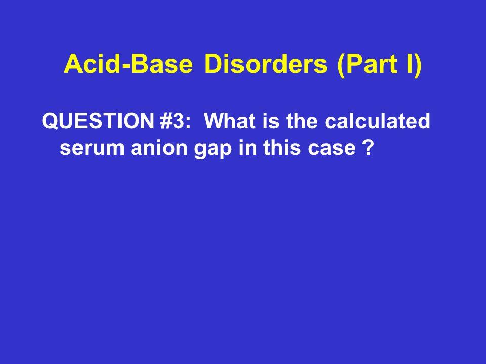 Acid-Base Disorders (Part I) ANSWER #3: Anion gap = Na – (Cl + HCO3) = 138 – (108 + 10) = 138 – 118 = 20 ( Wide gap metabolic acidosis)