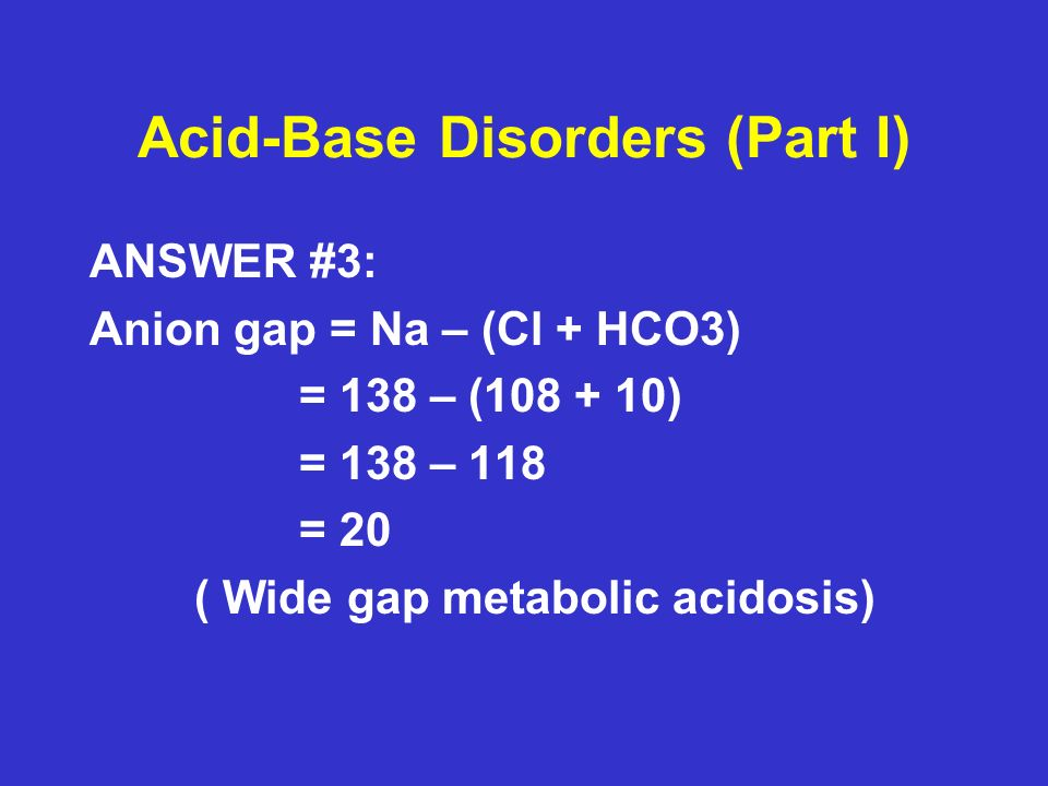 Acid-Base Disorders (Part I) QUESTION #4: In general, what are the causes of a wide anion gap metabolic acidosis?