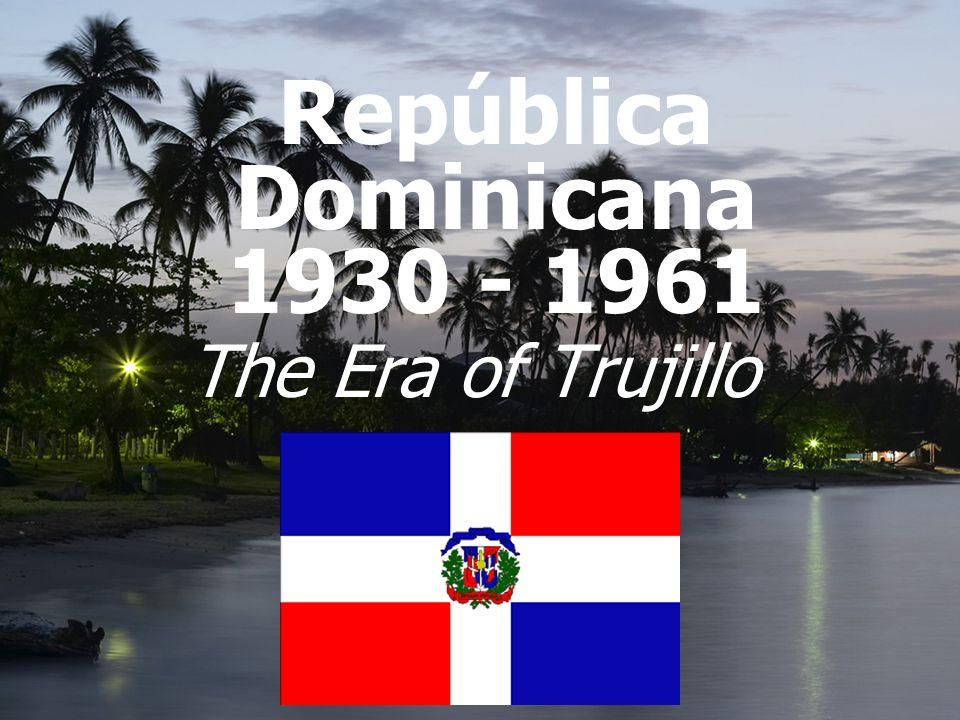 República Dominicana 1930 - 1961 The Era of Trujillo