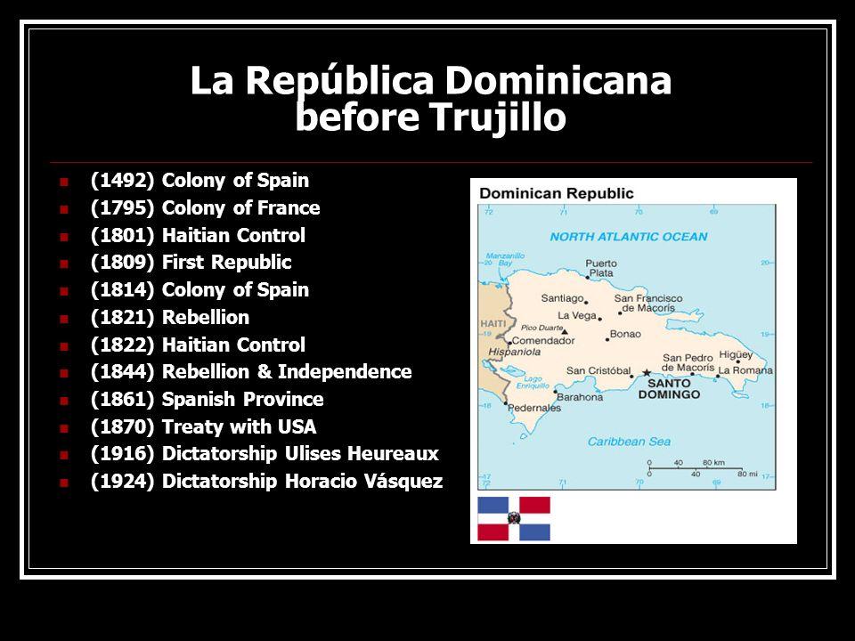 La República Dominicana before Trujillo (1492) Colony of Spain (1795) Colony of France (1801) Haitian Control (1809) First Republic (1814) Colony of S