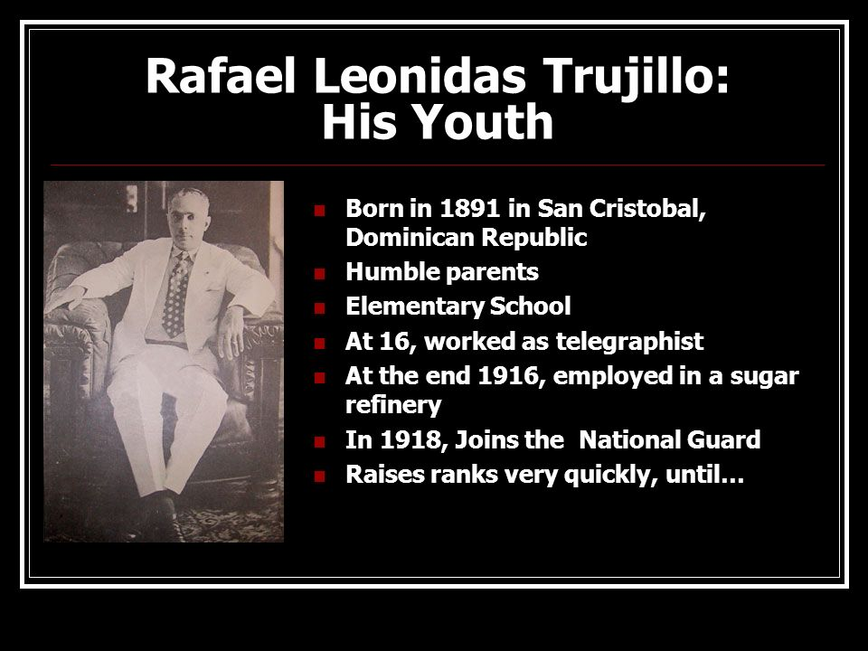 Rafael Leonidas Trujillo: His Youth Born in 1891 in San Cristobal, Dominican Republic Humble parents Elementary School At 16, worked as telegraphist A