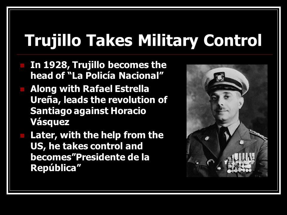 Trujillo Takes Military Control In 1928, Trujillo becomes the head of La Policía Nacional Along with Rafael Estrella Ureña, leads the revolution of Sa